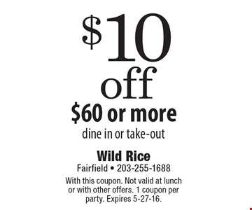 $10 off $60 or more, dine in or take-out. With this coupon. Not valid at lunch or with other offers. 1 coupon per party. Expires 5-27-16.