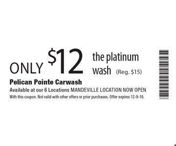 only $12 the platinum wash (Reg. $15). With this coupon. Not valid with other offers or prior purchases. Offer expires 12-9-16.