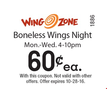 60¢ ea. Boneless Wings Night. Mon.-Wed. 4-10pm. With this coupon. Not valid with other offers. Offer expires 10-28-16. Code1886