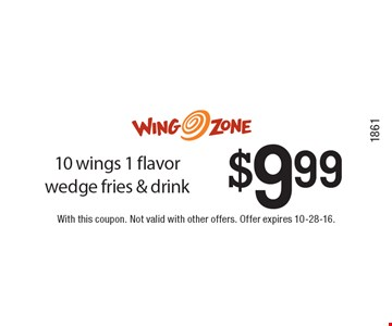 $9.99 10 wings 1 flavor wedge fries & drink. With this coupon. Not valid with other offers. Offer expires 10-28-16. Code1861