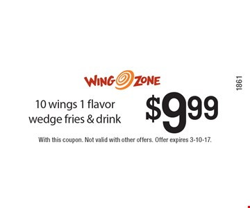 $9.99 10 wings 1 flavor wedge fries & drink. With this coupon. Not valid with other offers. Offer expires 3-10-17.1861