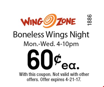 60¢ea. Boneless Wings NightMon.-Wed. 4-10pm. With this coupon. Not valid with other offers. Offer expires 4-21-17.1886