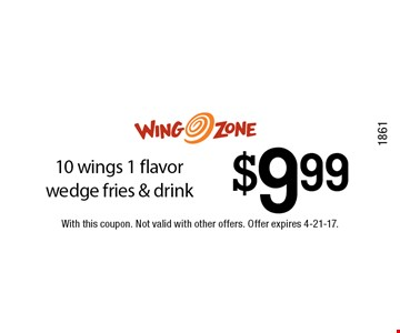 $9.99 10 wings 1 flavor wedge fries & drink. With this coupon. Not valid with other offers. Offer expires 4-21-17.1861