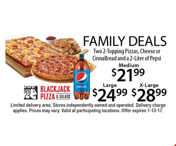 FAMILY DEALS! $28.99 Two 2-Topping Pizzas, Cheese or CinnaBread and a 2-Liter of Pepsi X-Large. $24.99 Two 2-Topping Pizzas, Cheese or CinnaBread and a 2-Liter of Pepsi Large. $21.99 Two 2-Topping Pizzas, Cheese or CinnaBread and a 2-Liter of Pepsi Medium. Limited delivery area. Stores independently owned and operated. Delivery charge applies. Prices may vary. Valid at participating locations. Offer expires 1-13-17.