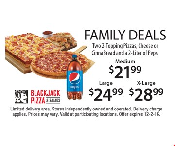 FAMILY DEALS. $28.99 Two X-Large 2-Topping Pizzas, Cheese or CinnaBread and a 2-Liter of Pepsi OR $24.99 Two Large 2-Topping Pizzas, Cheese or CinnaBread and a 2-Liter of Pepsi OR $21.99 Two Medium 2-Topping Pizzas, Cheese or CinnaBread and a 2-Liter of Pepsi. Limited delivery area. Stores independently owned and operated. Delivery charge applies. Prices may vary. Valid at participating locations. Offer expires 12-2-16.