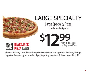 LARGE SPECIALTY. $12.99 Large Specialty Pizza (Excludes Jackpot). Hand-Tossed or Square Pan. Limited delivery area. Stores independently owned and operated. Delivery charge applies. Prices may vary. Valid at participating locations. Offer expires 12-2-16.