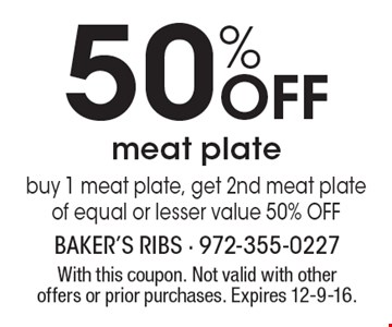 50% OFF meat plate buy 1 meat plate, get 2nd meat plate of equal or lesser value 50% OFF. With this coupon. Not valid with other offers or prior purchases. Expires 12-9-16.