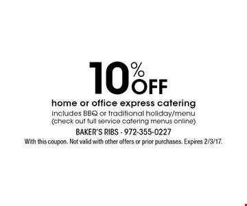 10% off home or office express catering includes BBQ or traditional holiday/menu (check out full service catering menus online). With this coupon. Not valid with other offers or prior purchases. Expires 2/3/17.