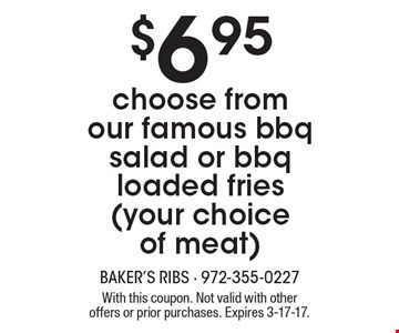 $6.95 choose from our famous bbq salad or bbq loaded fries (your choice of meat). With this coupon. Not valid with other offers or prior purchases. Expires 3-17-17.