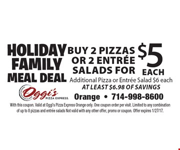 Holiday Family Meal Deal: Buy 2 Pizzas or 2 Entree Salads for $5 each. Additional Pizza or Entree Salad $6 each. At Least $6.98 Of Savings. With this coupon. Valid at Oggi's Pizza Express Orange only. One coupon order per visit. Limited to any combination of up to 8 pizzas and entree salads Not valid with any other offer, promo or coupon. Offer expires 1/27/17.