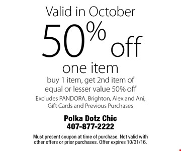 Valid in October. 50% off one item. Buy 1 item, get 2nd item of equal or lesser value 50% off. Excludes PANDORA, Brighton, Alex and Ani, Gift Cards and Previous Purchases. Must present coupon at time of purchase. Not valid with other offers or prior purchases. Offer expires 10/31/16.