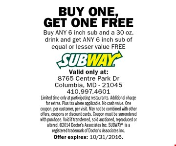 Free6 inch sub Buy ANY 6 inch sub and a 30 oz. drink and get ANY 6 inch sub of equal or lesser value FREE. Limited time only at participating restaurants. Additional charge for extras. Plus tax where applicable. No cash value. One coupon, per customer, per visit. May not be combined with other offers, coupons or discount cards. Coupon must be surrendered with purchase. Void if transferred, sold auctioned, reproduced or altered. ©2014 Doctor's Associates Inc. SUBWAY® is a registered trademark of Doctor's Associates Inc.Offer expires: 10/31/2016.