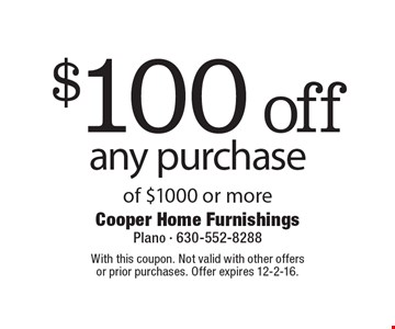 $100 off any purchase of $1000 or more. With this coupon. Not valid with other offers or prior purchases. Offer expires 12-2-16.