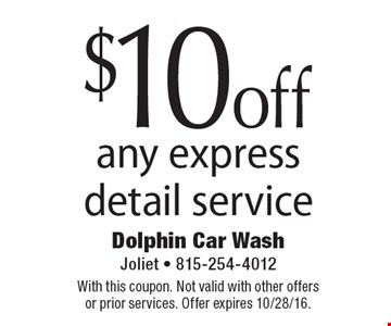 $10off any express detail service. With this coupon. Not valid with other offers or prior services. Offer expires 10/28/16.