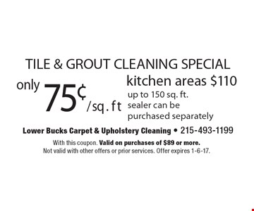 TILE & GROUT CLEANING SPECIAL. Only 75¢/sq. ft kitchen areas $110. Up to 150 sq. ft., sealer can be purchased separately. With this coupon. Valid on purchases of $89 or more. Not valid with other offers or prior services. Offer expires 1-6-17.