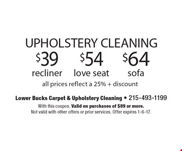UPHOLSTERY CLEANING. $39 recliner. $54 love seat. $64 sofa. All prices reflect a 25% + discount. With this coupon. Valid on purchases of $89 or more. Not valid with other offers or prior services. Offer expires 1-6-17.