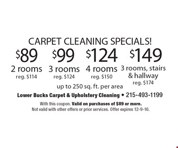 CARPET CLEANING SPECIALS! $89 2 rooms reg. $114 OR $99 3 rooms reg. $124 OR $124 4 rooms reg. $150 OR $149 3 rooms, stairs & hallway reg. $174. Up to 250 sq. ft. per area. With this coupon. Valid on purchases of $89 or more. Not valid with other offers or prior services. Offer expires 12-9-16.