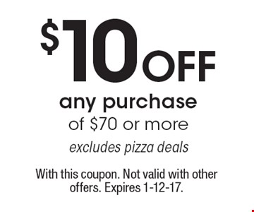 $10 off any purchase of $70 or more. Excludes pizza deals. With this coupon. Not valid with other offers. Expires 1-12-17.
