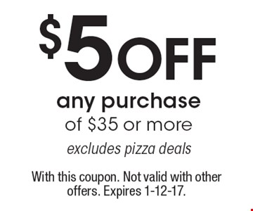 $5 off any purchase of $35 or more. Excludes pizza deals. With this coupon. Not valid with other offers. Expires 1-12-17.