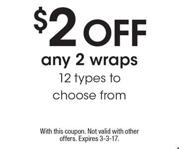 $2 off any 2 wraps.12 types to choose from. With this coupon. Not valid with other offers. Expires 3-3-17.