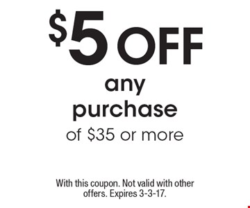 $5 off any purchase of $35 or more. With this coupon. Not valid with other offers. Expires 3-3-17.