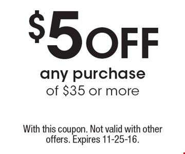 $5 off any purchase of $35 or more. With this coupon. Not valid with other offers. Expires 11-25-16.