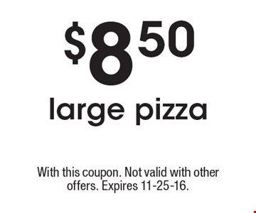 $8.50 large pizza. With this coupon. Not valid with other offers. Expires 11-25-16.