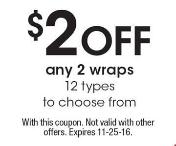 $2 off any 2 wraps 12 types to choose from. With this coupon. Not valid with other offers. Expires 11-25-16.