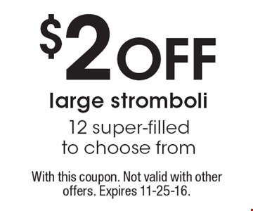 $2 off large stromboli 12 super-filled to choose from. With this coupon. Not valid with other offers. Expires 11-25-16.