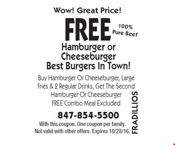 FREE Hamburger or Cheeseburger. Best Burgers In Town! Buy Hamburger Or Cheeseburger, Large Fries & 2 Regular Drinks, Get The Second Hamburger Or Cheeseburger FREE Combo Meal Excluded. With this coupon. One coupon per family. Not valid with other offers. Expires 10/28/16.