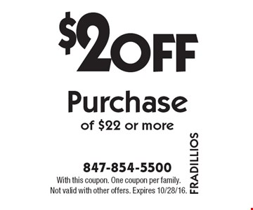 $2 Off Purchase of $22 or more. With this coupon. One coupon per family. Not valid with other offers. Expires 10/28/16.