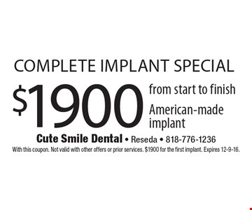 $1900 complete implant special from start to finish. American-made implant. With this coupon. Not valid with other offers or prior services. $1900 for the first implant. Expires 12-9-16.