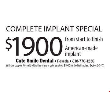 $1900 complete implant special from start to finish American-made implant. With this coupon. Not valid with other offers or prior services. $1900 for the first implant. Expires 2-3-17.