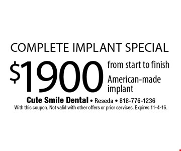 $1900 complete implant special from start to finish American-made implant. With this coupon. Not valid with other offers or prior services. Expires 11-4-16.