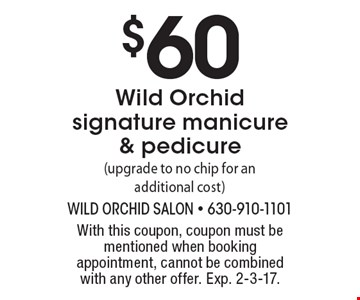 $60 Wild Orchid signature manicure & pedicure (upgrade to no chip for an additional cost). With this coupon, coupon must be mentioned when booking appointment, cannot be combined with any other offer. Exp. 2-3-17.