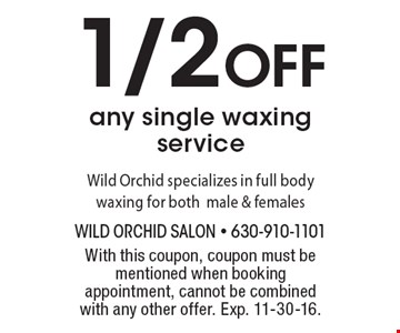 1/2 Off any single waxing service. Wild Orchid specializes in full body waxing for both male & females. With this coupon, coupon must be mentioned when booking appointment, cannot be combined with any other offer. Exp. 11-30-16.