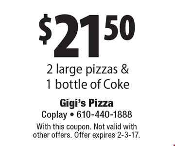 $21.50 2 large pizzas & 1 bottle of Coke. With this coupon. Not valid with other offers. Offer expires 2-3-17.