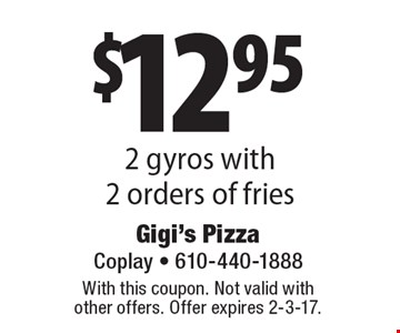 $12.95 2 gyros with 2 orders of fries. With this coupon. Not valid with other offers. Offer expires 2-3-17.