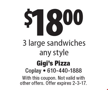 $18.00 3 large sandwiches any style. With this coupon. Not valid with other offers. Offer expires 2-3-17.