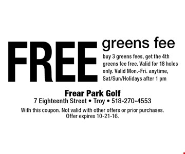 Free greens fee. Buy 3 greens fees, get the 4th greens fee free. Valid for 18 holes only. Valid Mon.-Fri. anytime, Sat/Sun/Holidays after 1 pm. With this coupon. Not valid with other offers or prior purchases. Offer expires 10-21-16.