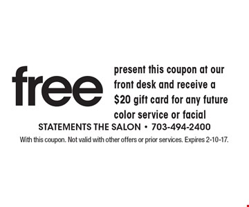 free present this coupon at our front desk and receive a $20 gift card for any future color service or facial. With this coupon. Not valid with other offers or prior services. Expires 2-10-17.