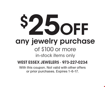 $25 Off any jewelry purchase of $100 or more. in-stock items only. With this coupon. Not valid with other offers or prior purchases. Expires 1-6-17.