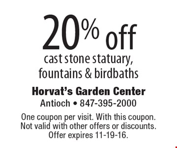 20% off cast stone statuary, fountains & birdbaths. One coupon per visit. With this coupon. Not valid with other offers or discounts. Offer expires 11-19-16.