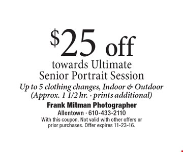 $25 off towards Ultimate Senior Portrait Session. Up to 5 clothing changes, Indoor & Outdoor (Approx. 1 1/2 hr. - prints additional). With this coupon. Not valid with other offers or prior purchases. Offer expires 11-23-16.