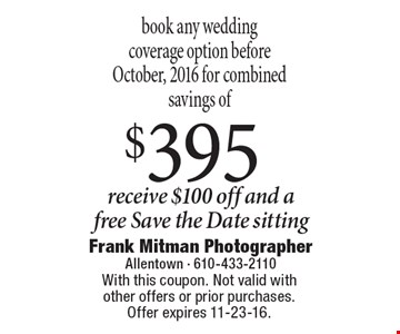 Book any wedding coverage option before October, 2016 for combined savings of $395. Receive $100 off and a free Save the Date sitting. With this coupon. Not valid with other offers or prior purchases. Offer expires 11-23-16.