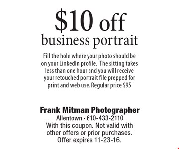$10 off business portrait. Fill the hole where your photo should be on your LinkedIn profile. The sitting takes less than one hour and you will receive your retouched portrait file prepped for print and web use. Regular price $95. With this coupon. Not valid with other offers or prior purchases. Offer expires 11-23-16.