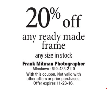 20% off any ready made frame any size in stock. With this coupon. Not valid with other offers or prior purchases. Offer expires 11-23-16.