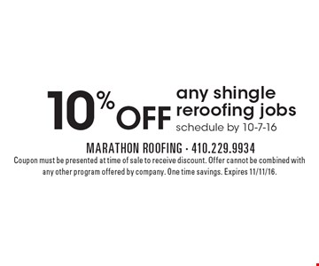 10% OFF any shingle reroofing jobs schedule by 10-7-16. Coupon must be presented at time of sale to receive discount. Offer cannot be combined with any other program offered by company. One time savings. Expires 11/11/16.