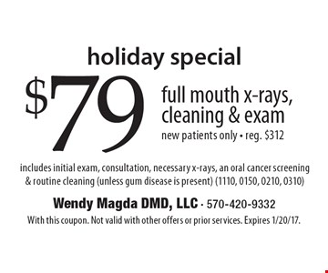 Holiday Special. $79 full mouth x-rays, cleaning & exam new patients only. - Reg. $312 includes initial exam, consultation, necessary x-rays, an oral cancer screening & routine cleaning (unless gum disease is present) (1110, 0150, 0210, 0310). With this coupon. Not valid with other offers or prior services. Expires 1/20/17.
