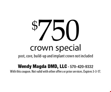 $750 crown special. Post, core, build-up and implant crown not included. With this coupon. Not valid with other offers or prior services. Expires 3-3-17.